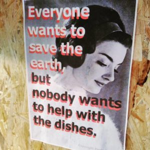 Everyone wants to save the earth, but nobody wants to help with the dishes.